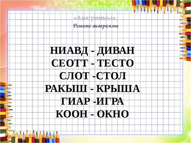 «Анаграммы». Решите анаграммы НИАВД - ДИВАН СЕОТТ - ТЕСТО СЛОТ -СТОЛ РАКЫШ -...
