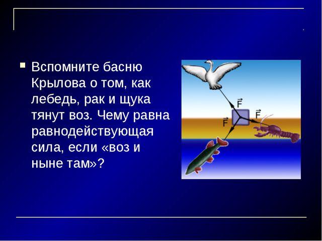 Вспомните басню Крылова о том, как лебедь, рак и щука тянут воз. Чему равна р...