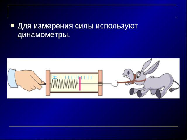Для измерения силы используют динамометры.