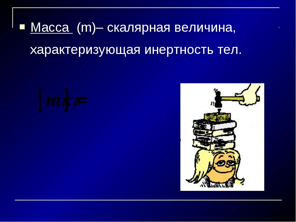 Масса (m)– скалярная величина, характеризующая инертность тел.