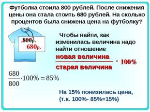 Футболка стоила800 рублей. После снижения цены она стала стоить680 рублей.