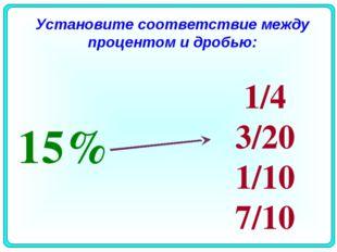 15% 1/4 3/20 1/10 7/10 Установите соответствие между процентом и дробью: