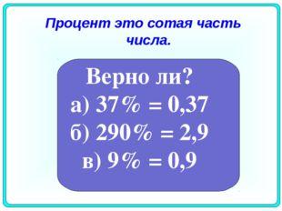 Процент это сотая часть числа. Верно ли? а) 37% = 0,37 б) 290% = 2,9 в) 9% =