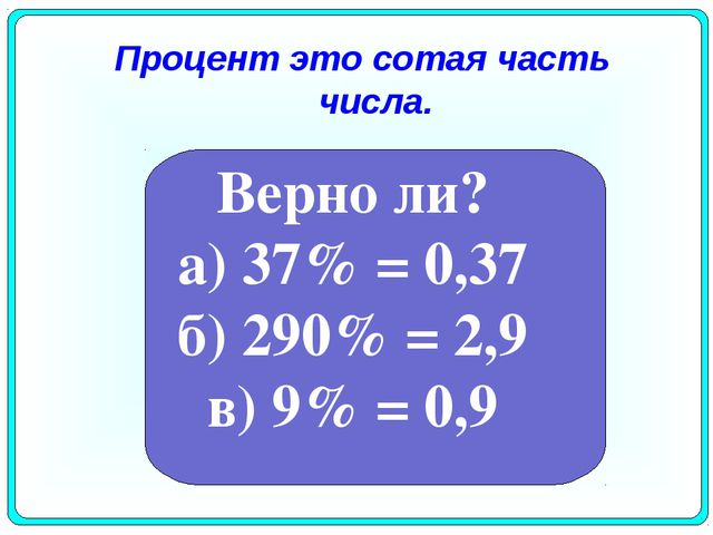 Процент это сотая часть числа. Верно ли? а) 37% = 0,37 б) 290% = 2,9 в) 9% =...