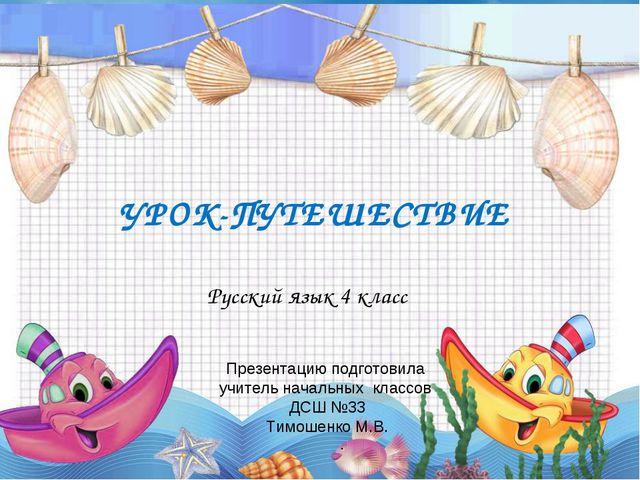 УРОК-ПУТЕШЕСТВИЕ Русский язык 4 класс Презентацию подготовила учитель начальн...