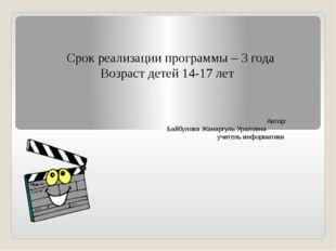 Срок реализации программы – 3 года Возраст детей 14-17 лет Автор: Байбулова