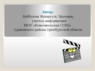 Автор: Байбулова Жанаргуль Ураловна, учитель информатики МОУ «Комсомольская С