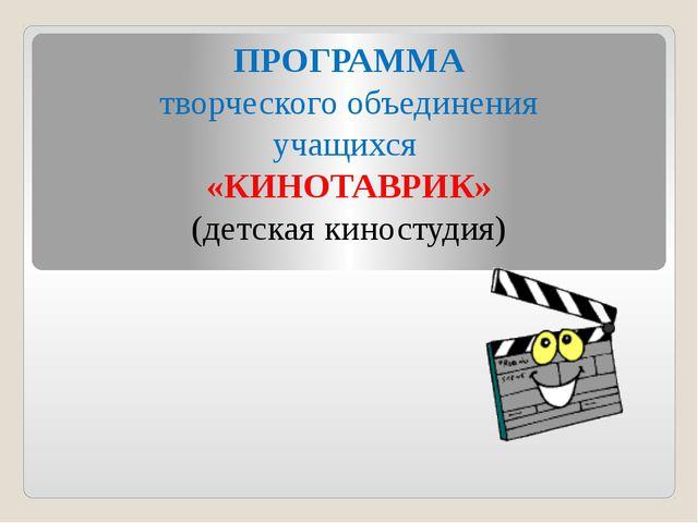 ПРОГРАММА творческого объединения учащихся «КИНОТАВРИК» (детская киностудия)