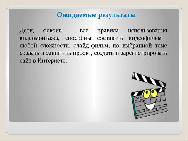 Ожидаемые результаты Дети, освоив все правила использования видеомонтажа, спо...