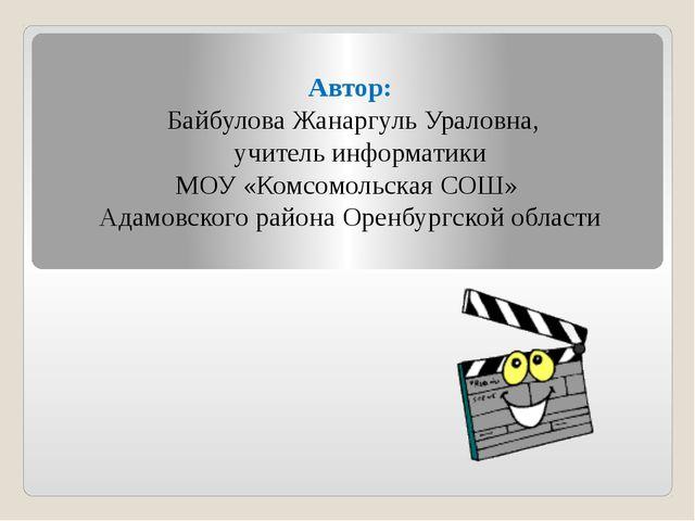Автор: Байбулова Жанаргуль Ураловна, учитель информатики МОУ «Комсомольская С...