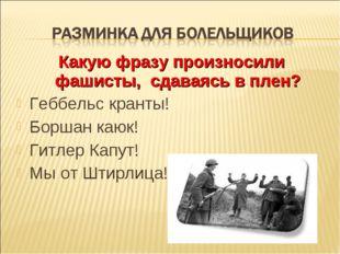 Какую фразу произносили фашисты, сдаваясь в плен? Геббельс кранты! Боршан каю