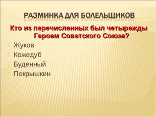 Кто из перечисленных был четырежды Героем Советского Союза? Жуков Кожедуб Буд