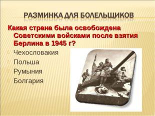 Какая страна была освобождена Советскими войсками после взятия Берлина в 1945