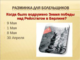 Когда было водружено Знамя победы над Рейхстагом в Берлине? 9 Мая 1 Мая 8 Мая