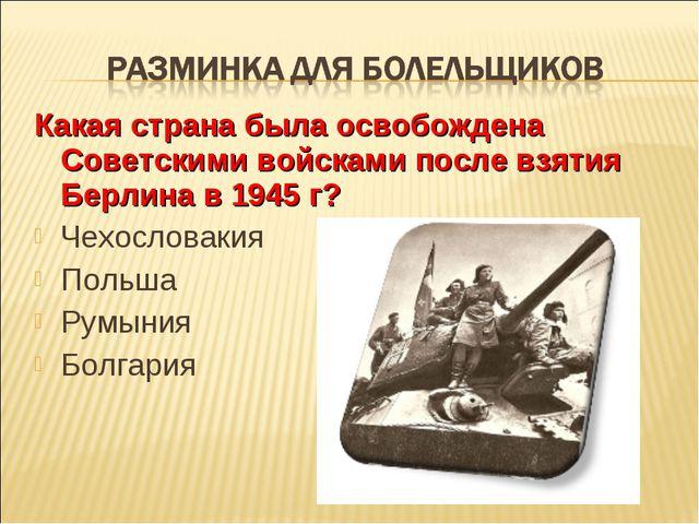 Какая страна была освобождена Советскими войсками после взятия Берлина в 1945...