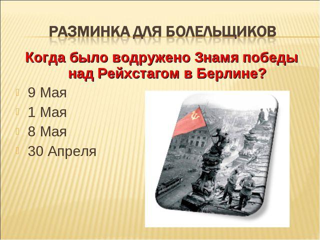 Когда было водружено Знамя победы над Рейхстагом в Берлине? 9 Мая 1 Мая 8 Мая...