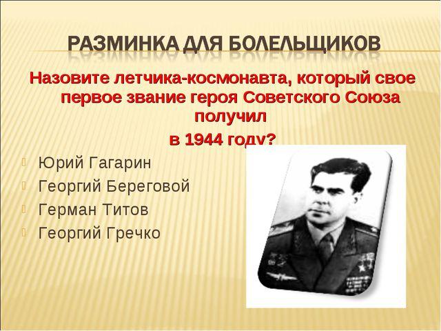 Назовите летчика-космонавта, который свое первое звание героя Советского Союз...