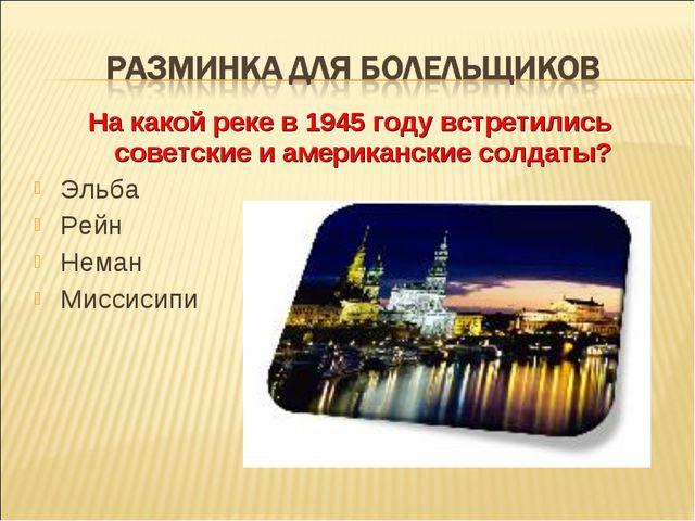 На какой реке в 1945 году встретились советские и американские солдаты? Эльба...
