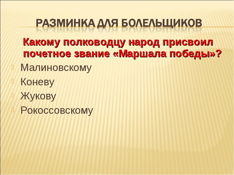 Какому полководцу народ присвоил почетное звание «Маршала победы»? Малиновско...