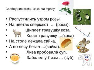 Сообщение темы. Закончи фразу Распустились утром розы, На цветах сверкают … (