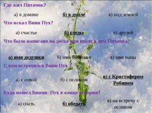 Где жил Пятачок? а) в домикеб) в дуплев) под землей Что искал Вини Пух?