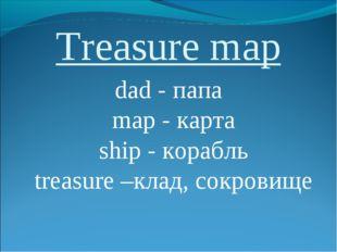 Treasure map dad - папа map - карта ship - корабль treasure –клад, сокровище