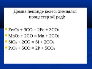 Домна пешінде келесі химиялық процестер жүреді: Fe2O3 + 3CO = 2Fe + 3CO2 MnO