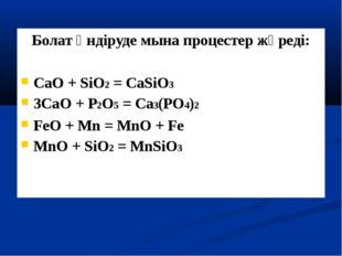 Болат өндіруде мына процестер жүреді: CaO + SiO2 = CaSiO3 3CaO + P2O5 = Ca3(P