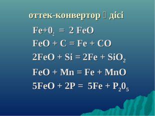оттек-конвертор әдісі Fе+02 = 2 FеО FeО + С = Fe + СО 2FеO + Si = 2Fе + SiO2