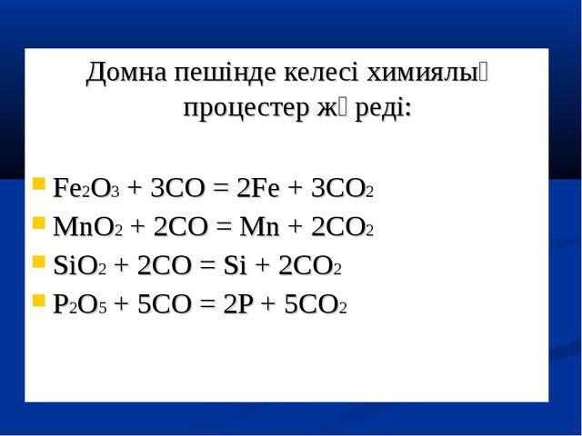 Домна пешінде келесі химиялық процестер жүреді: Fe2O3 + 3CO = 2Fe + 3CO2 MnO...