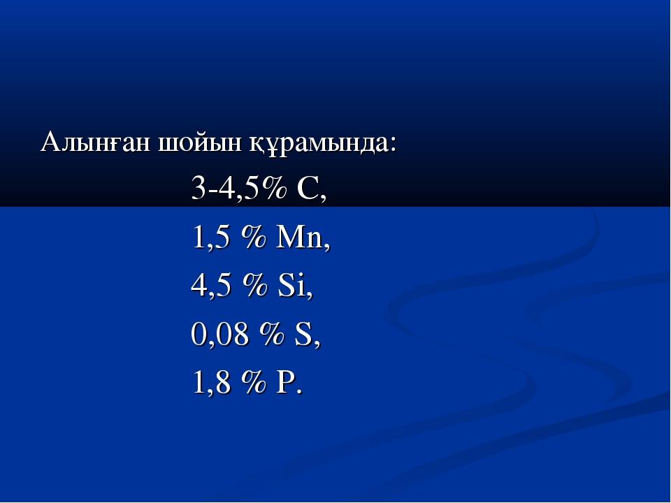 Алынған шойын құрамында: 3-4,5% С, 1,5 % Мn, 4,5 % Si, 0,08 % S, 1,8 % P.