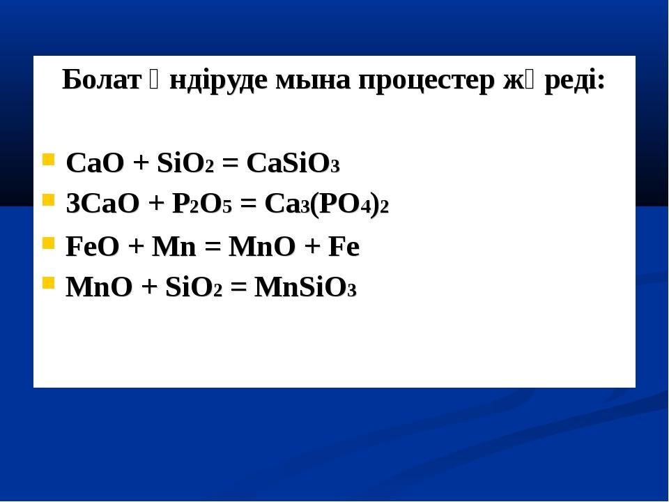 Болат өндіруде мына процестер жүреді: CaO + SiO2 = CaSiO3 3CaO + P2O5 = Ca3(P...