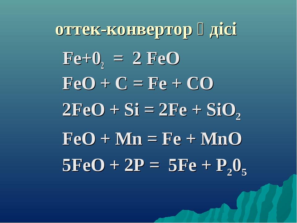 оттек-конвертор әдісі Fе+02 = 2 FеО FeО + С = Fe + СО 2FеO + Si = 2Fе + SiO2...