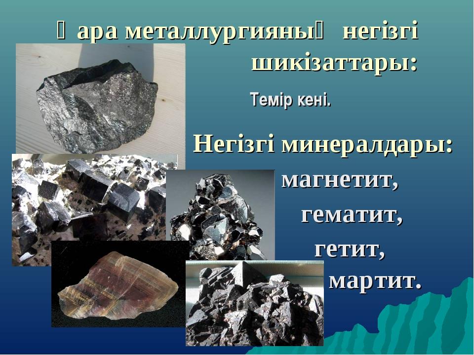 Қара металлургияның негізгі шикізаттары: Темір кені. Негізгі минералдары: м...