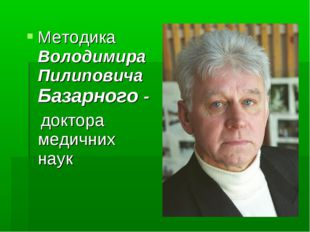 Методика Володимира Пилиповича Базарного - доктора медичних наук