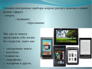 Сегодня электронные приборы широко распространены в самых разных сферах: - сп