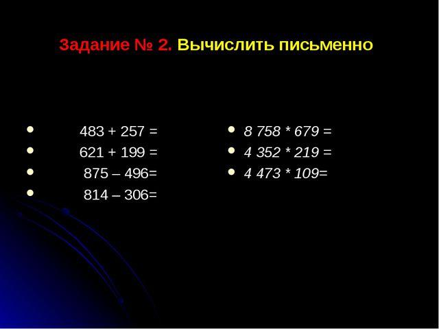 Задание № 2. Вычислить письменно 483 + 257 = 621 + 199 = 875 – 496= 814 – 306...