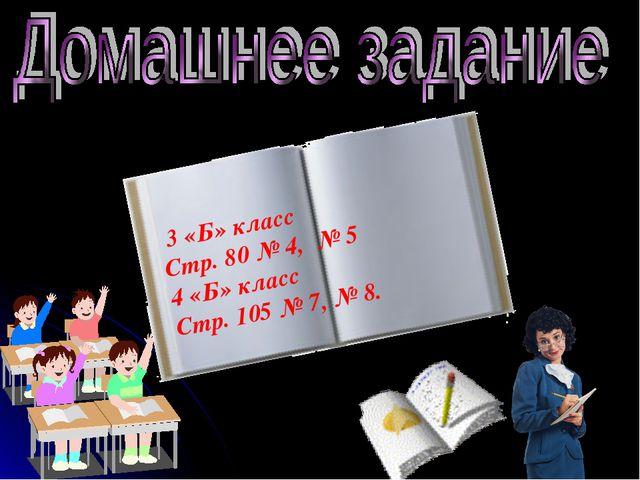 3 «Б» класс Стр. 80 № 4, № 5 4 «Б» класс Стр. 105 № 7, № 8.