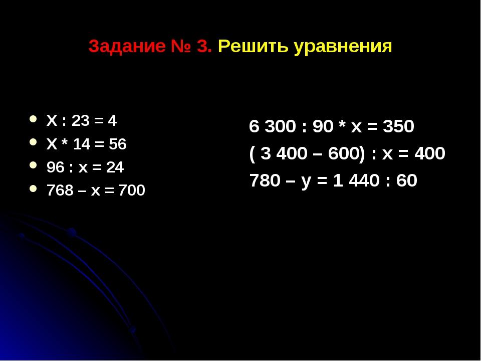 Задание № 3. Решить уравнения Х : 23 = 4 Х * 14 = 56 96 : х = 24 768 – х = 70...