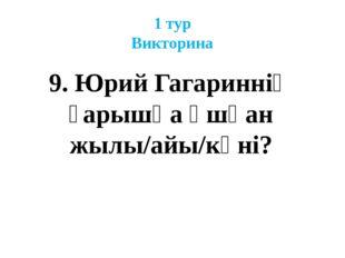 1 тур Викторина 9. Юрий Гагариннің ғарышқа ұшқан жылы/айы/күні?