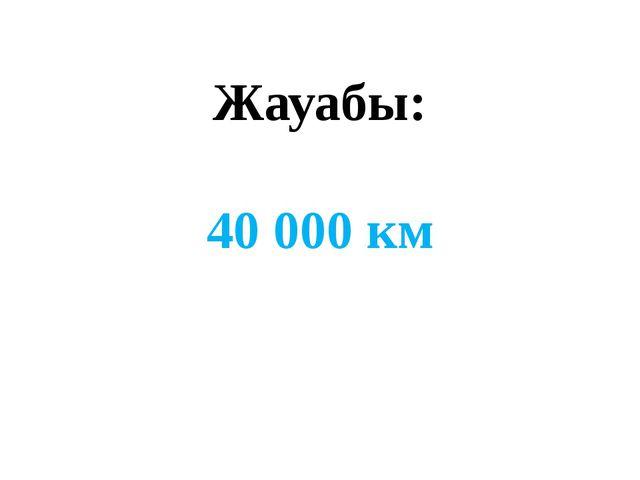 Жауабы: 40 000 км