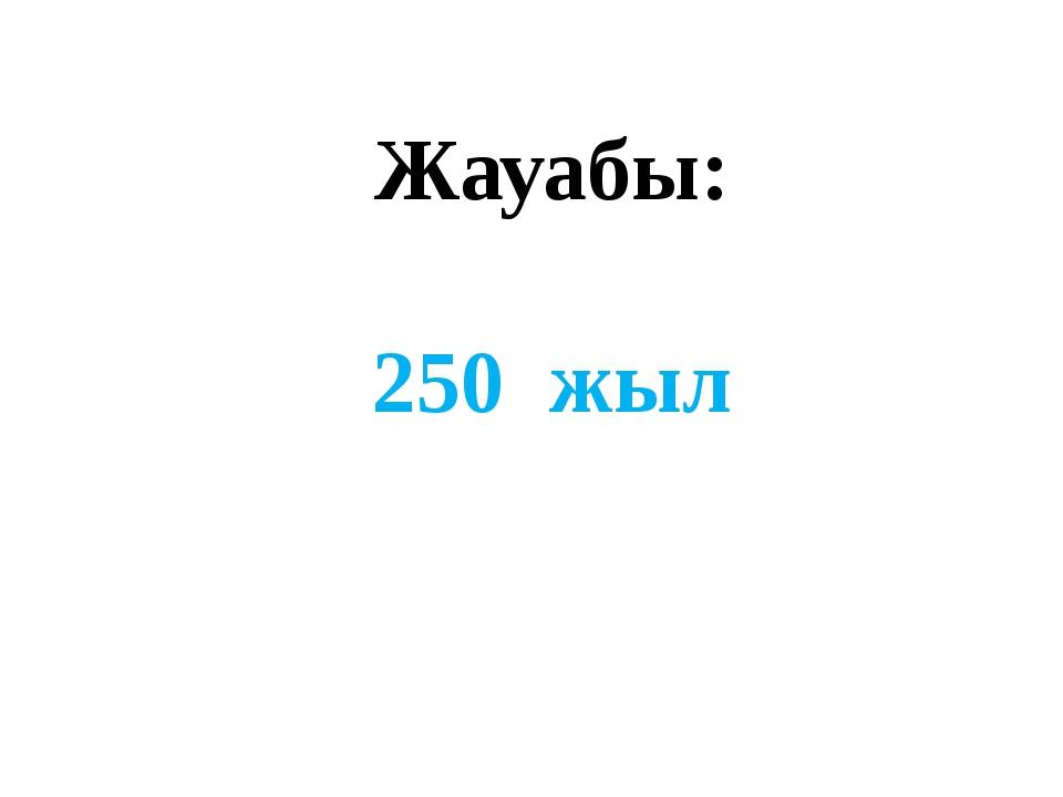 Жауабы: 250 жыл