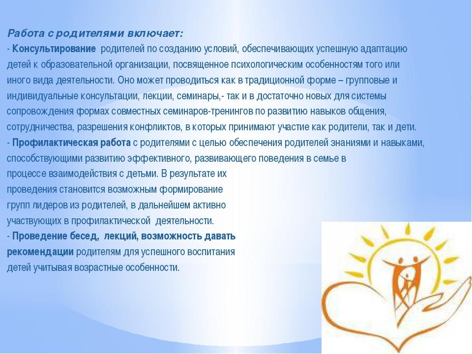 Работа с родителями включает: - Консультирование родителей по созданию услов...