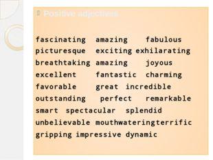 Positive adjectives fascinatingamazingfabulous picturesqueexcitingexhila