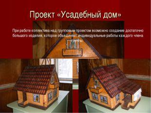 Проект «Усадебный дом» При работе коллектива над групповым проектом возможно