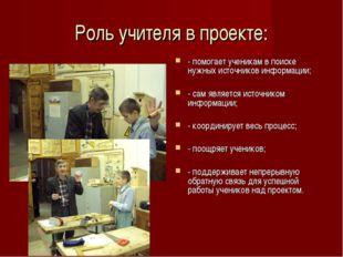 Роль учителя в проекте: - помогает ученикам в поиске нужных источников информ