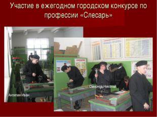 Участие в ежегодном городском конкурсе по профессии «Слесарь» Антипин Иван См