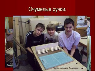 Очумелые ручки. Сербин Никита Шапоренко Артемий Скобелев Андрей Колескин Миха