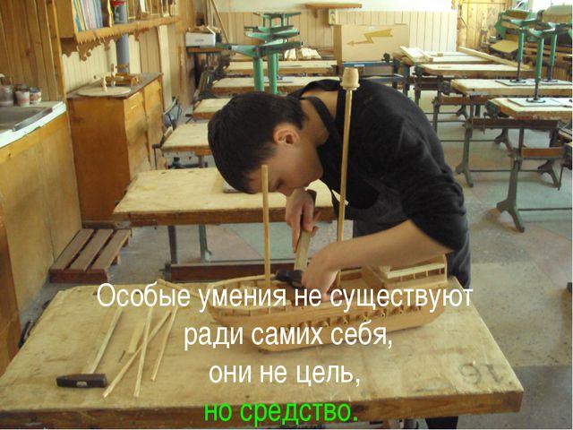 Особые умения не существуют ради самих себя, они не цель, но средство.