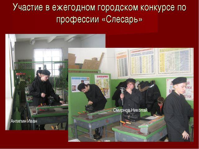 Участие в ежегодном городском конкурсе по профессии «Слесарь» Антипин Иван См...
